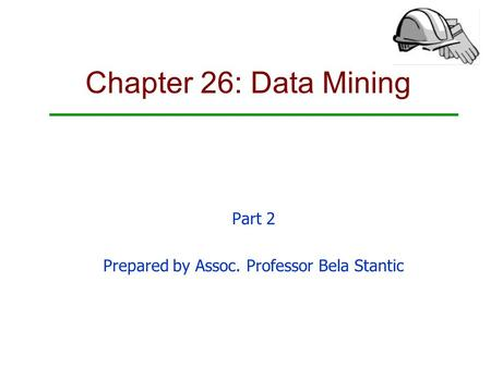 Chapter 26: Data Mining Part 2 Prepared by Assoc. Professor Bela Stantic.