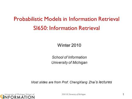 2010 © University of Michigan Probabilistic Models in Information Retrieval SI650: Information Retrieval Winter 2010 School of Information University of.