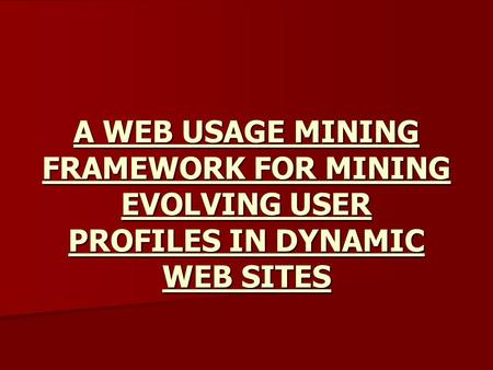 A WEB USAGE MINING FRAMEWORK FOR MINING EVOLVING USER PROFILES IN DYNAMIC WEB SITES.