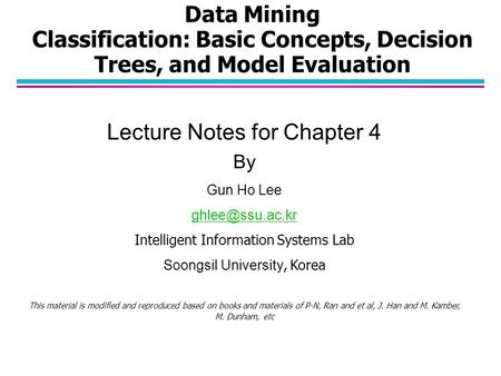 Data Mining Classification: Basic Concepts, Decision Trees, and Model Evaluation Lecture Notes for Chapter 4 By Gun Ho Lee Intelligent.