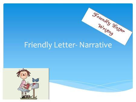 Friendly Letter- Narrative.  Write chronologically  Set the scene, using –wh questions  Include connectors  Include feelings and how they change during.