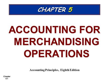 Chapter 5-1 CHAPTER 5 ACCOUNTING FOR MERCHANDISING OPERATIONS Accounting Principles, Eighth Edition.