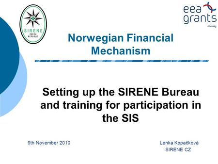 Norwegian Financial Mechanism Setting up the SIRENE Bureau and training for participation in the SIS 9th November 2010 Lenka Kopačková SIRENE CZ.