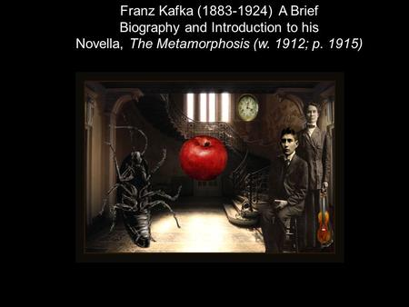 Franz Kafka (1883-1924) A Brief Biography and Introduction to his Novella, The Metamorphosis (w. 1912; p. 1915)