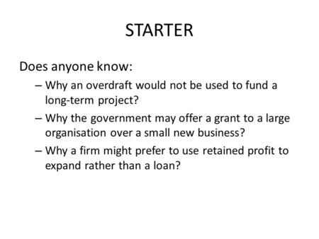STARTER Does anyone know: – Why an overdraft would not be used to fund a long-term project? – Why the government may offer a grant to a large organisation.