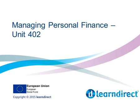 Managing Personal Finance – Unit 402. Learning Objectives By the end of the session you will: 1.Create a budget plan to track your finances 2.List the.
