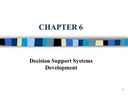 1 CHAPTER 6 Decision Support Systems Development.