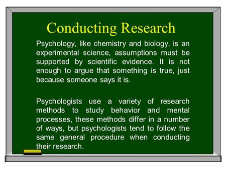 Conducting Research Psychology, like chemistry and biology, is an experimental science, assumptions must be supported by scientific evidence. It is not.