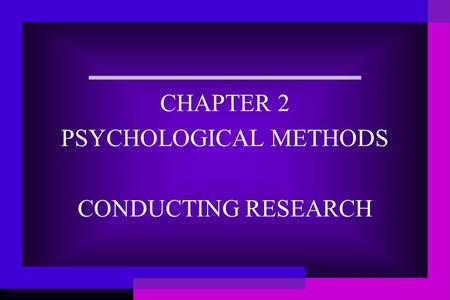 CHAPTER 2 PSYCHOLOGICAL METHODS CONDUCTING RESEARCH.