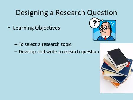 Designing a Research Question Learning Objectives – To select a research topic – Develop and write a research question.