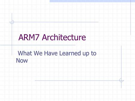 ARM7 Architecture What We Have Learned up to Now.