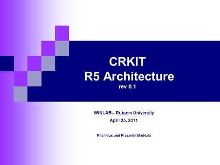 CRKIT R5 Architecture rev 0.1 WINLAB – Rutgers University April 25, 2011 Khanh Le, and Prasanthi Maddala.