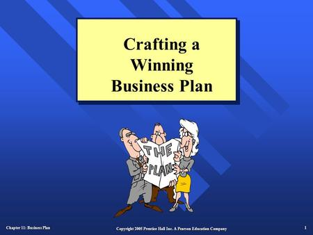 Chapter 11: Business Plan 1 Copyright 2005 Prentice Hall Inc. A Pearson Education Company Crafting a Winning Business Plan.