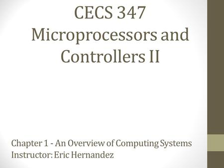 CECS 347 Microprocessors and Controllers II Chapter 1 - An Overview of Computing Systems Instructor: Eric Hernandez.