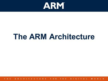 1 TM T H E A R C H I T E C T U R E F O R T H E D I G I T A L W O R L D The ARM Architecture.