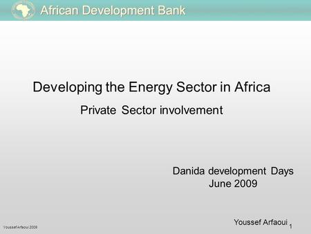 Youssef Arfaoui 2009 1 Youssef Arfaoui Danida development Days June 2009 Developing the Energy Sector in Africa Private Sector involvement.