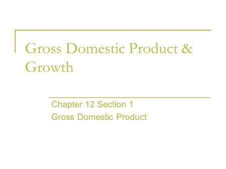 Gross Domestic Product & Growth Chapter 12 Section 1 Gross Domestic Product.