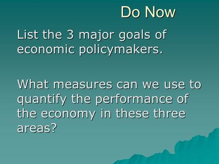 Do Now List the 3 major goals of economic policymakers. What measures can we use to quantify the performance of the economy in these three areas?