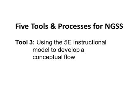 Five Tools & Processes for NGSS Tool 3: Using the 5E instructional model to develop a conceptual flow.