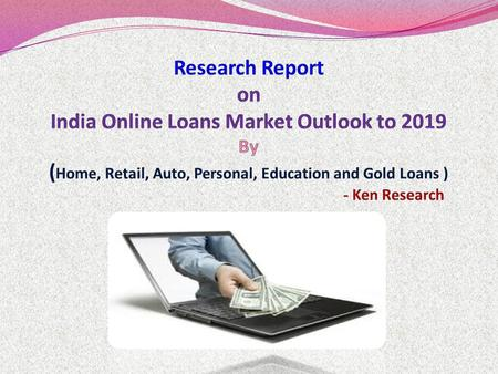 India Online Loans Market Outlook to 2019 - Industry Transformation by the Advent of Web Aggregators provides a comprehensive analysis of the various.