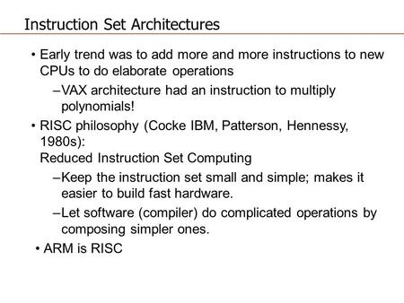 Instruction Set Architectures Early trend was to add more and more instructions to new CPUs to do elaborate operations –VAX architecture had an instruction.