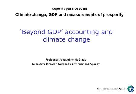 'Beyond GDP' accounting and climate change Professor Jacqueline McGlade Executive Director, European Environment Agency Copenhagen side event Climate change,