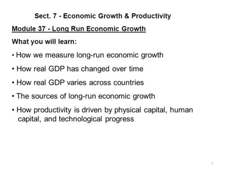 1 Sect. 7 - Economic Growth & Productivity Module 37 - Long Run Economic Growth What you will learn: How we measure long-run economic growth How real.