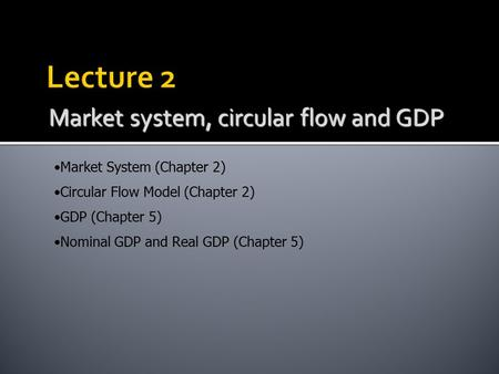 Market system, circular flow and GDP Market System (Chapter 2) Circular Flow Model (Chapter 2) GDP (Chapter 5) Nominal GDP and Real GDP (Chapter 5)