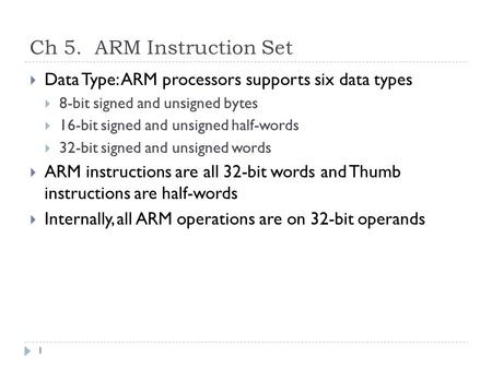Ch 5. ARM Instruction Set  Data Type: ARM processors supports six data types  8-bit signed and unsigned bytes  16-bit signed and unsigned half-words.