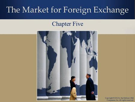 Copyright © 2012 by the McGraw-Hill Companies, Inc. All rights reserved. The Market for Foreign Exchange Chapter Five.