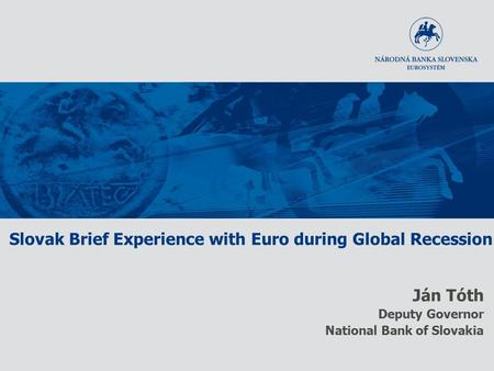 Slovak Brief Experience with Euro during Global Recession Ján Tóth Deputy Governor National Bank of Slovakia.