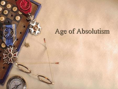 Age of Absolutism. Absolutism The Age of Absolutism takes its name from a series of European monarchs who increased the power of their central governments.