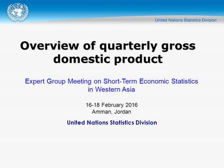 United Nations Statistics Division Overview of quarterly gross domestic product Expert Group Meeting on Short-Term Economic Statistics in Western Asia.