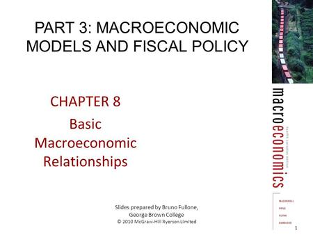 CHAPTER 8 Basic Macroeconomic Relationships 1 Slides prepared by Bruno Fullone, George Brown College © 2010 McGraw-Hill Ryerson Limited PART 3: MACROECONOMIC.