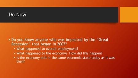 "Do Now Do you know anyone who was impacted by the ""Great Recession"" that began in 2007? What happened to overall employment? What happened to the economy?"