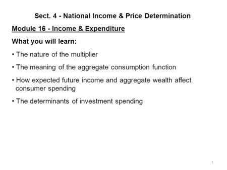1 Sect. 4 - National Income & Price Determination Module 16 - Income & Expenditure What you will learn: The nature of the multiplier The meaning of the.