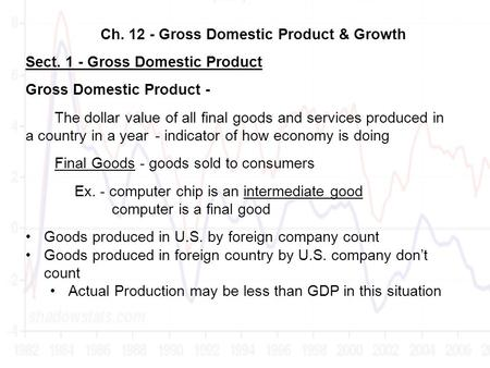 Ch. 12 - Gross Domestic Product & Growth Sect. 1 - Gross Domestic Product Gross Domestic Product - The dollar value of all final goods and services produced.
