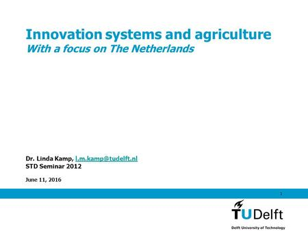 June 11, 2016 1 Innovation systems and agriculture With a focus on The Netherlands Dr. Linda Kamp, STD Seminar 2012.