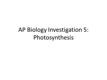AP Biology Investigation 5: Photosynthesis. Lab Notes General summary equation for photosynthesis: 2H 2 O + CO 2 + light  carbohydrate (CH 2 O) + O 2.