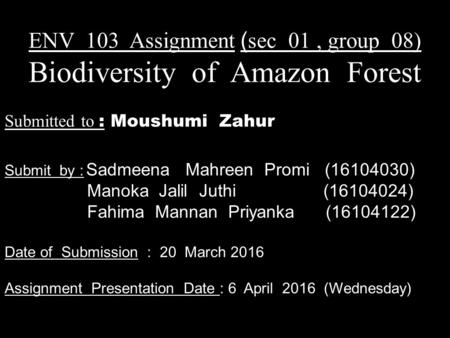ENV 103 Assignment ( sec 01, group 08) Biodiversity of Amazon Forest Submitted to : Moushumi Zahur Submit by : Sadmeena Mahreen Promi (16104030) Manoka.