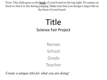 Title Science Fair Project Names School Grade Teacher Note: This slide goes on the back of your board on the top right. No names on front so that it is.