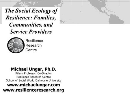 Michael Ungar, Ph.D. Killam Professor, Co-Director Resilience Research Centre School of Social Work, Dalhousie University www.michaelungar.com www.resilienceresearch.org.