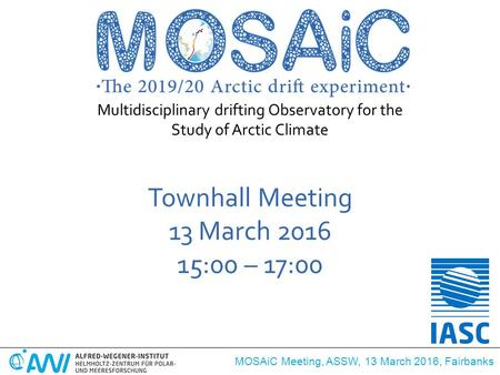MOSAiC Meeting, ASSW, 13 March 2016, Fairbanks Townhall Meeting 13 March 2016 15:00 – 17:00 Multidisciplinary drifting Observatory for the Study of Arctic.