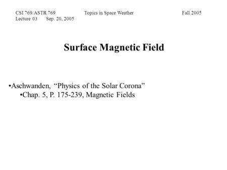 "CSI 769/ASTR 769 Topics in Space Weather Fall 2005 Lecture 03 Sep. 20, 2005 Surface Magnetic Field Aschwanden, ""Physics of the Solar Corona"" Chap. 5, P."