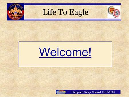 Chippewa Valley Council 10/15/2005 Welcome! Life To Eagle.