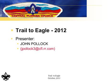 Trail to Eagle October, 2013  Trail to Eagle - 2012  Presenter:  JOHN POLLOCK 