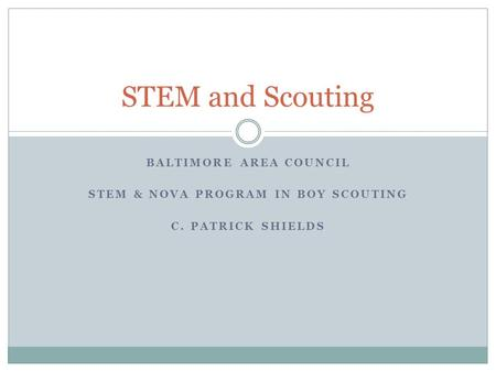 BALTIMORE AREA COUNCIL STEM & NOVA PROGRAM IN BOY SCOUTING C. PATRICK SHIELDS STEM and Scouting.