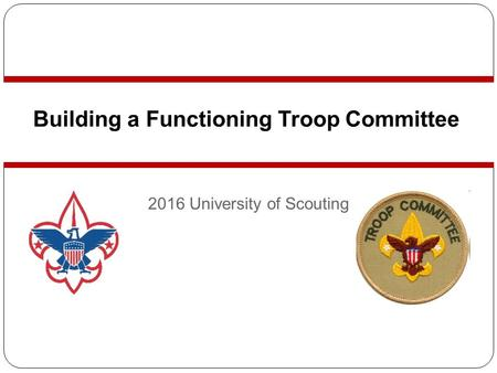 Building a Functioning Troop Committee 2016 University of Scouting.