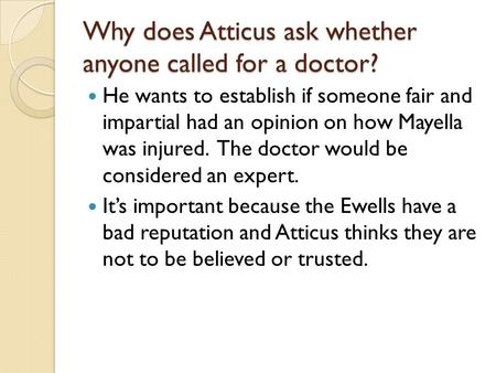 Why does Atticus ask whether anyone called for a doctor? He wants to establish if someone fair and impartial had an opinion on how Mayella was injured.