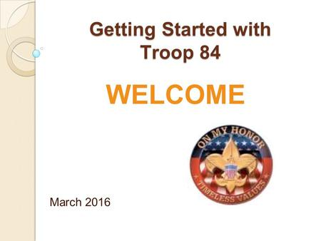 Getting Started with Troop 84 March 2016 WELCOME.